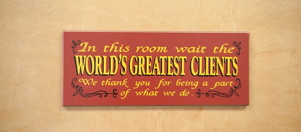 In this room wait the WORLD'S GREATEST CLIENTS We thank you for being a part &of what we do.6
